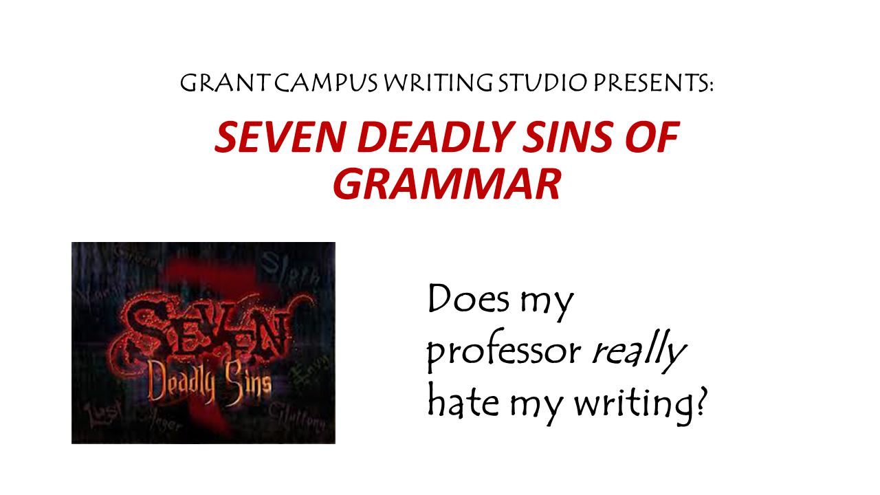 GRANT CAMPUS WRITING STUDIO PRESENTS: SEVEN DEADLY SINS OF GRAMMAR Does my professor really hate my writing?