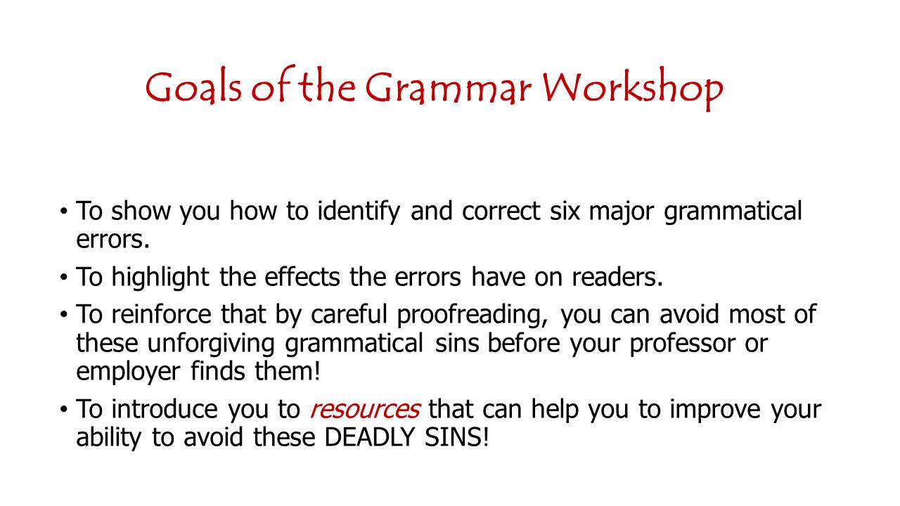 Goals of the Grammar Workshop To show you how to identify and correct six major grammatical errors.
