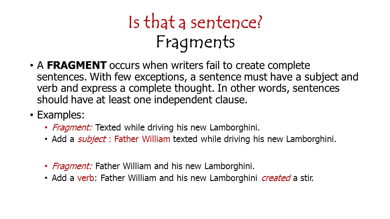 Is that a sentence.Fragments A FRAGMENT occurs when writers fail to create complete sentences.