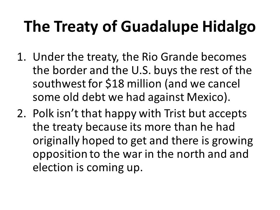 The Treaty of Guadalupe Hidalgo 1.Under the treaty, the Rio Grande becomes the border and the U.S.