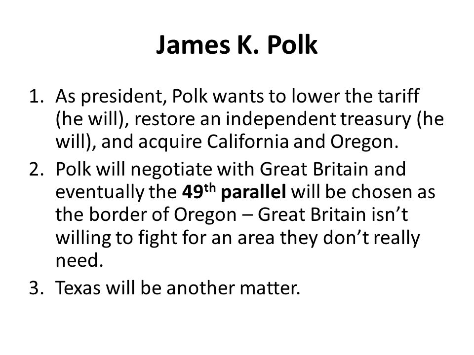 James K. Polk 1.As president, Polk wants to lower the tariff (he will), restore an independent treasury (he will), and acquire California and Oregon.