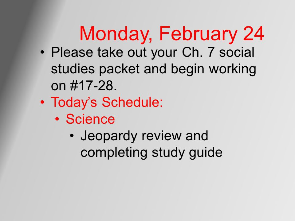 Monday, February 24 Please take out your Ch. 7 social studies packet and begin working on #17-28. Today's Schedule: Science Jeopardy review and comple