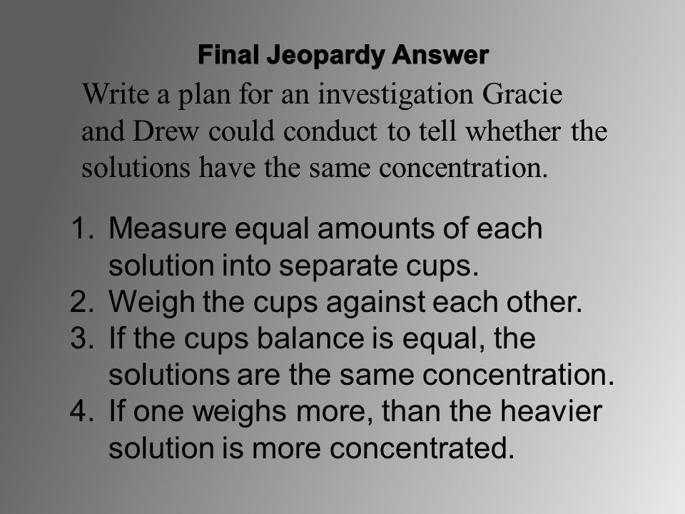 1.Measure equal amounts of each solution into separate cups. 2.Weigh the cups against each other. 3.If the cups balance is equal, the solutions are th