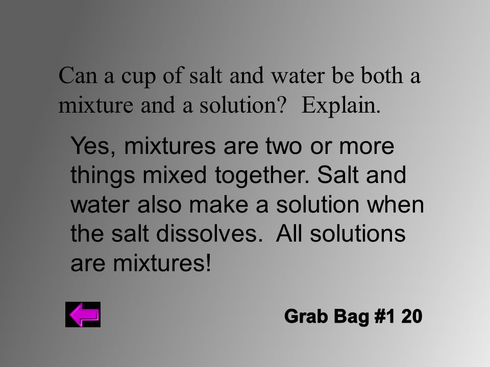 Can a cup of salt and water be both a mixture and a solution? Explain. Yes, mixtures are two or more things mixed together. Salt and water also make a