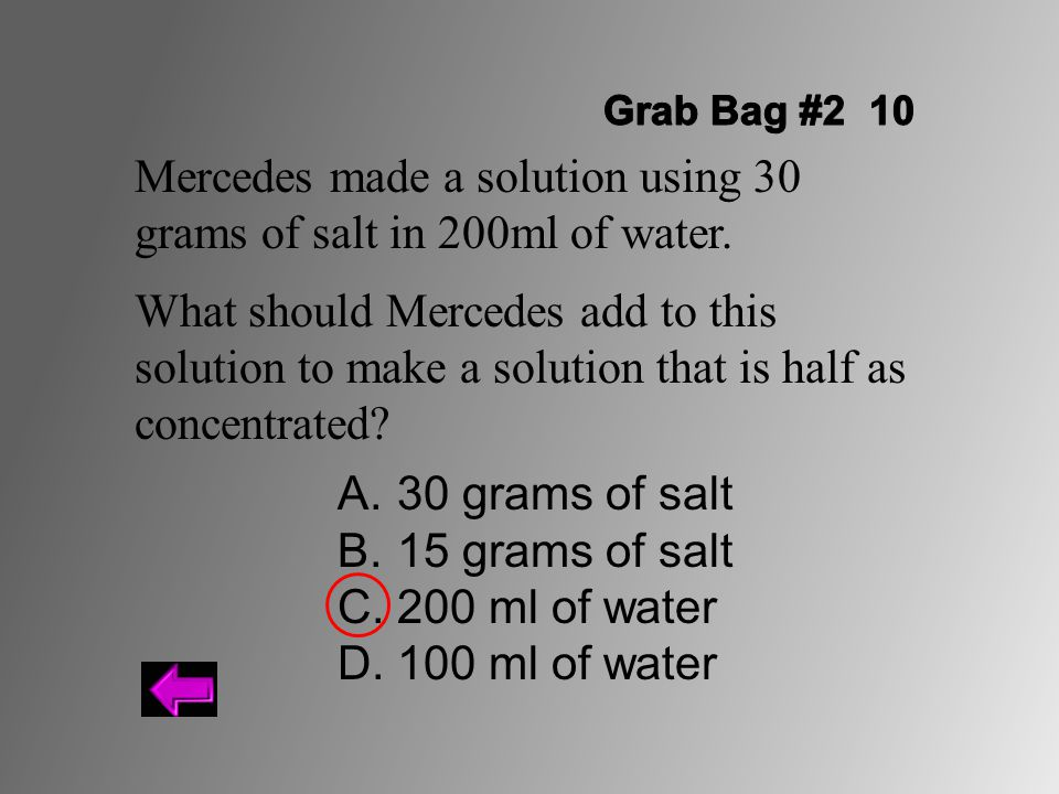 Mercedes made a solution using 30 grams of salt in 200ml of water. What should Mercedes add to this solution to make a solution that is half as concen