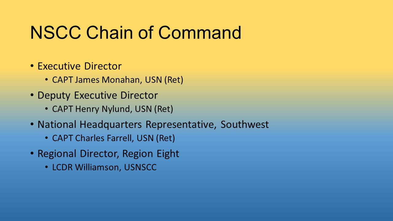 NSCC Chain of Command Executive Director CAPT James Monahan, USN (Ret) Deputy Executive Director CAPT Henry Nylund, USN (Ret) National Headquarters Representative, Southwest CAPT Charles Farrell, USN (Ret) Regional Director, Region Eight LCDR Williamson, USNSCC