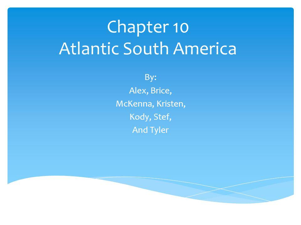 Chapter 10 Atlantic South America By: Alex, Brice, McKenna, Kristen, Kody, Stef, And Tyler