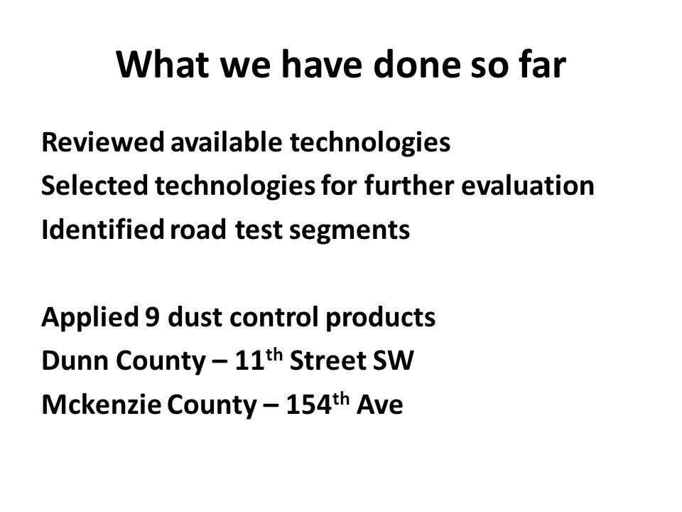 What we have done so far Reviewed available technologies Selected technologies for further evaluation Identified road test segments Applied 9 dust control products Dunn County – 11 th Street SW Mckenzie County – 154 th Ave