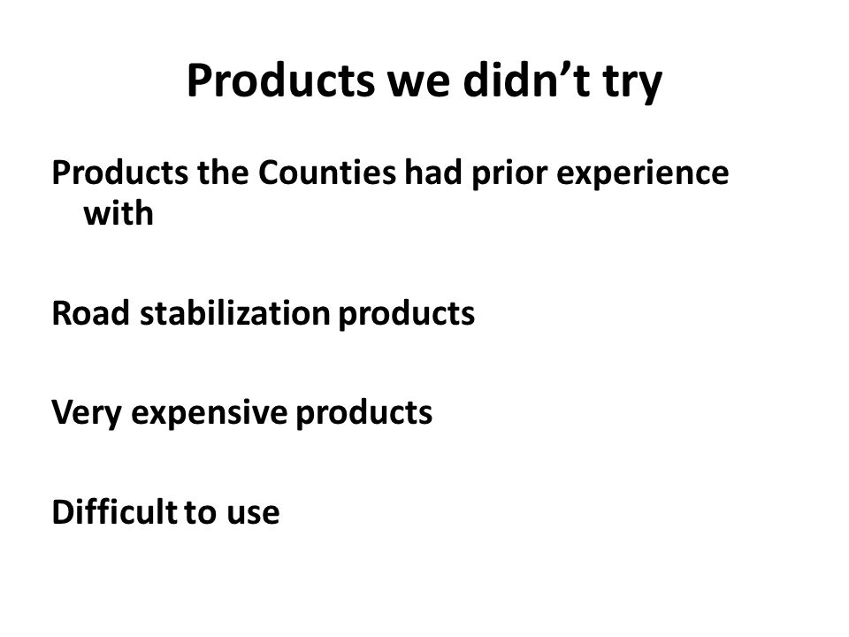Products we didn't try Products the Counties had prior experience with Road stabilization products Very expensive products Difficult to use