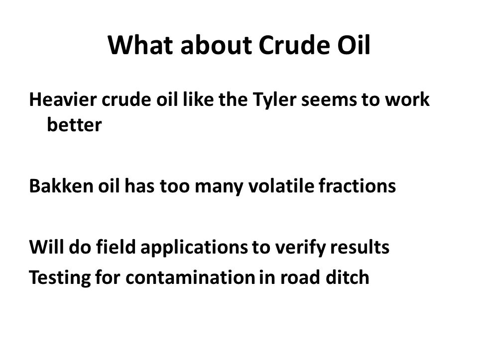 What about Crude Oil Heavier crude oil like the Tyler seems to work better Bakken oil has too many volatile fractions Will do field applications to verify results Testing for contamination in road ditch