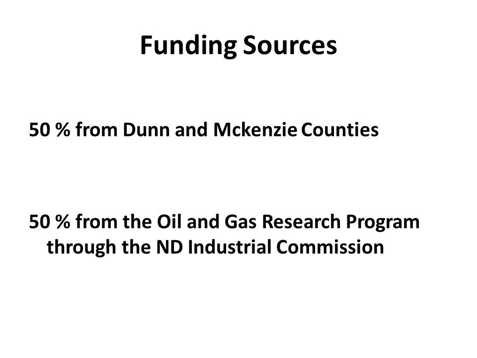 Funding Sources 50 % from Dunn and Mckenzie Counties 50 % from the Oil and Gas Research Program through the ND Industrial Commission