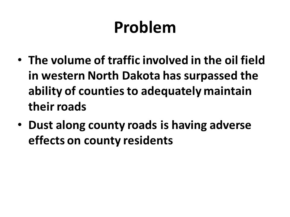 Problem The volume of traffic involved in the oil field in western North Dakota has surpassed the ability of counties to adequately maintain their roads Dust along county roads is having adverse effects on county residents