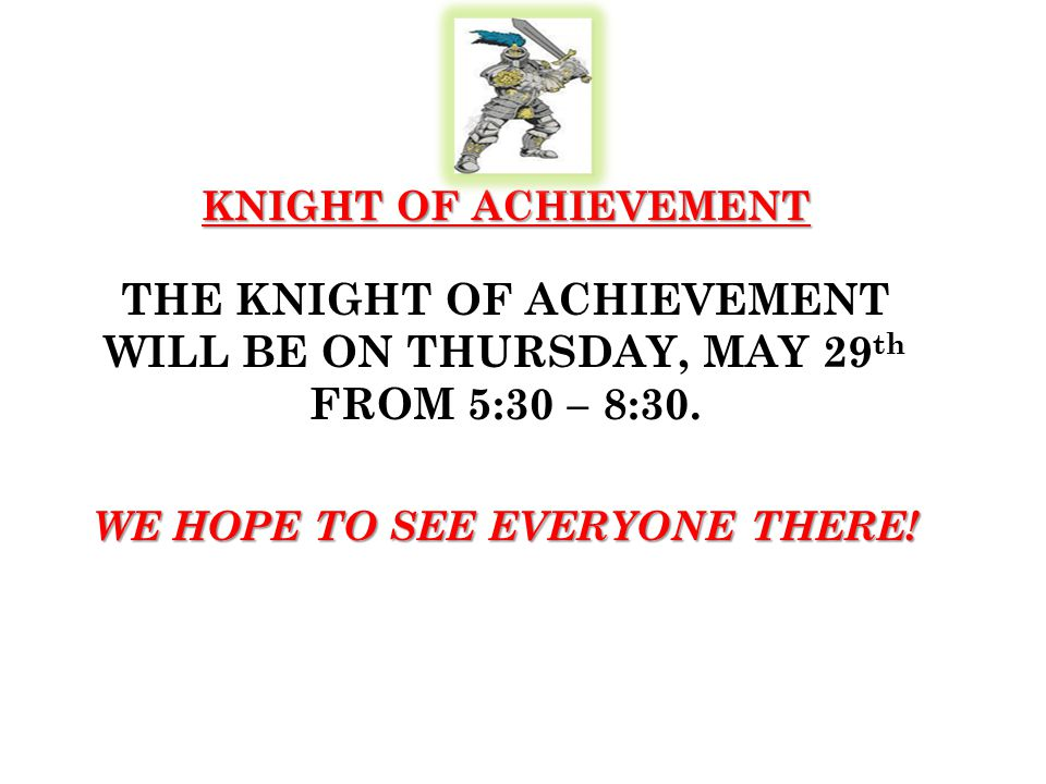 KNIGHT OF ACHIEVEMENT THE KNIGHT OF ACHIEVEMENT WILL BE ON THURSDAY, MAY 29 th FROM 5:30 – 8:30.