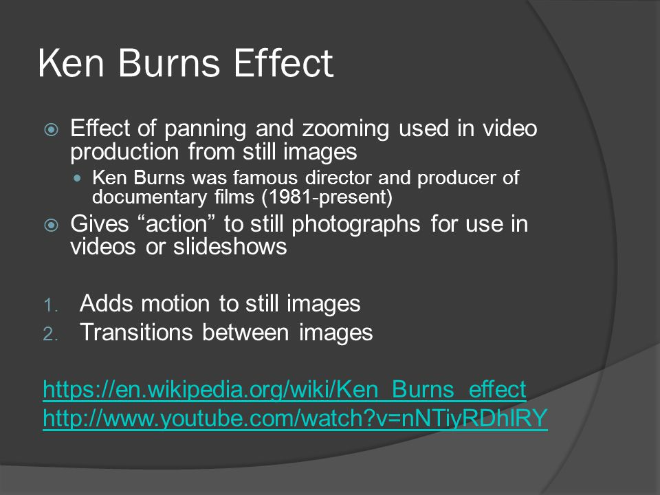 Ken Burns Effect  Effect of panning and zooming used in video production from still images Ken Burns was famous director and producer of documentary films (1981-present)  Gives action to still photographs for use in videos or slideshows 1.