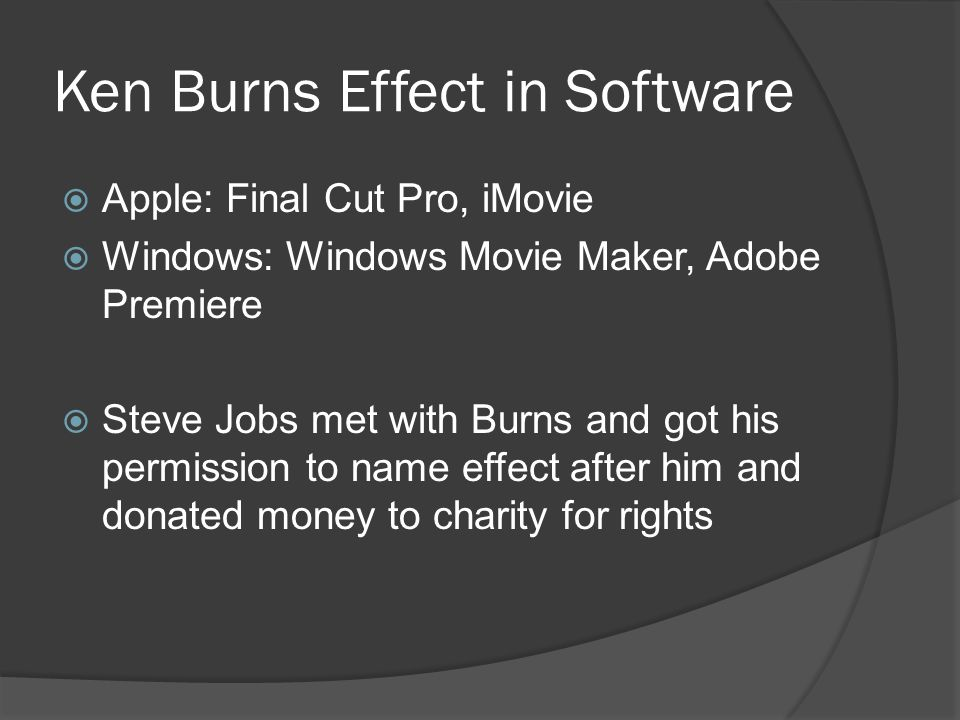 Ken Burns Effect in Software  Apple: Final Cut Pro, iMovie  Windows: Windows Movie Maker, Adobe Premiere  Steve Jobs met with Burns and got his permission to name effect after him and donated money to charity for rights