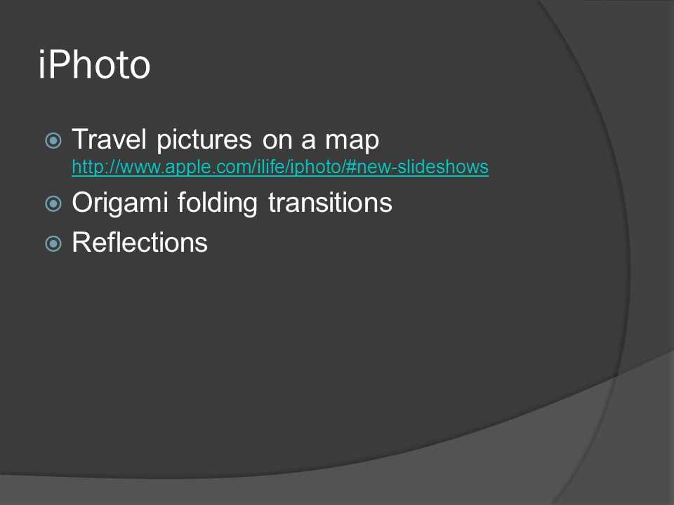 iPhoto  Travel pictures on a map http://www.apple.com/ilife/iphoto/#new-slideshows http://www.apple.com/ilife/iphoto/#new-slideshows  Origami folding transitions  Reflections