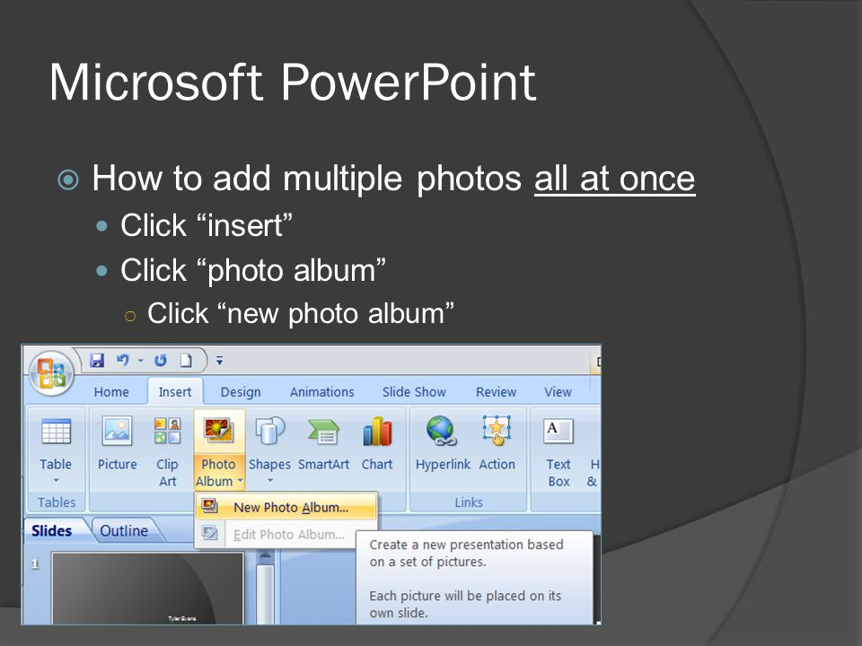 Microsoft PowerPoint  How to add multiple photos all at once Click insert Click photo album ○ Click new photo album