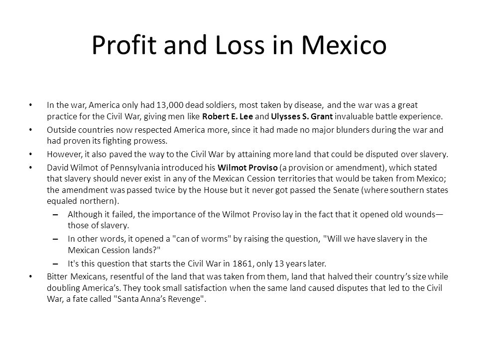 Profit and Loss in Mexico In the war, America only had 13,000 dead soldiers, most taken by disease, and the war was a great practice for the Civil War, giving men like Robert E.