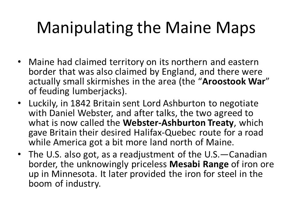 Manipulating the Maine Maps Maine had claimed territory on its northern and eastern border that was also claimed by England, and there were actually small skirmishes in the area (the Aroostook War of feuding lumberjacks).