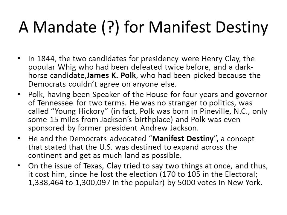 A Mandate ( ) for Manifest Destiny In 1844, the two candidates for presidency were Henry Clay, the popular Whig who had been defeated twice before, and a dark- horse candidate,James K.