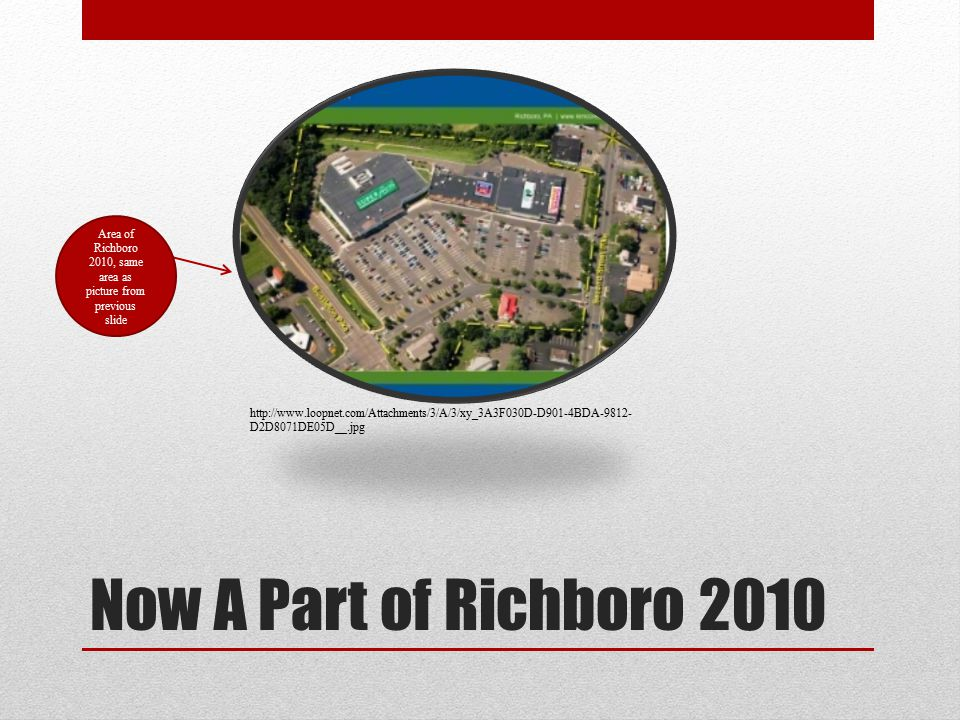 Now A Part of Richboro 2010 Area of Richboro 2010, same area as picture from previous slide http://www.loopnet.com/Attachments/3/A/3/xy_3A3F030D-D901-4BDA-9812- D2D8071DE05D__.jpg