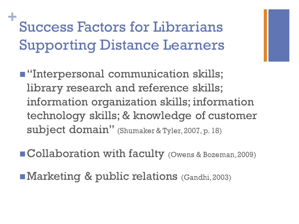 + Success Factors for Librarians Supporting Distance Learners Interpersonal communication skills; library research and reference skills; information organization skills; information technology skills; & knowledge of customer subject domain (Shumaker & Tyler, 2007, p.