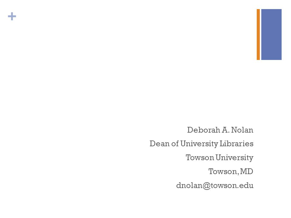 + Deborah A. Nolan Dean of University Libraries Towson University Towson, MD dnolan@towson.edu