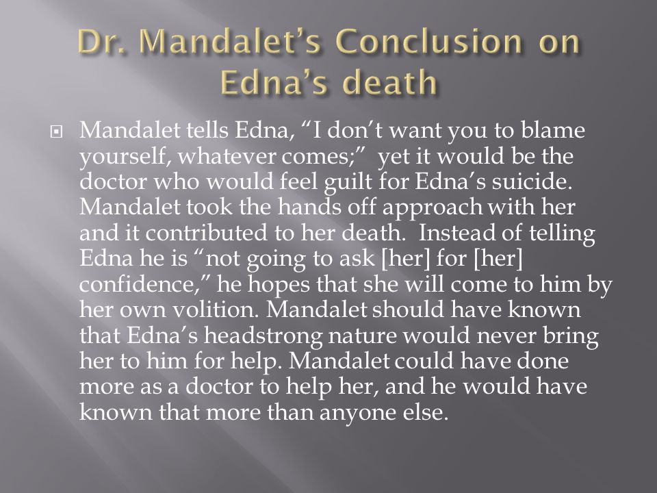  Mandalet tells Edna, I don't want you to blame yourself, whatever comes; yet it would be the doctor who would feel guilt for Edna's suicide.