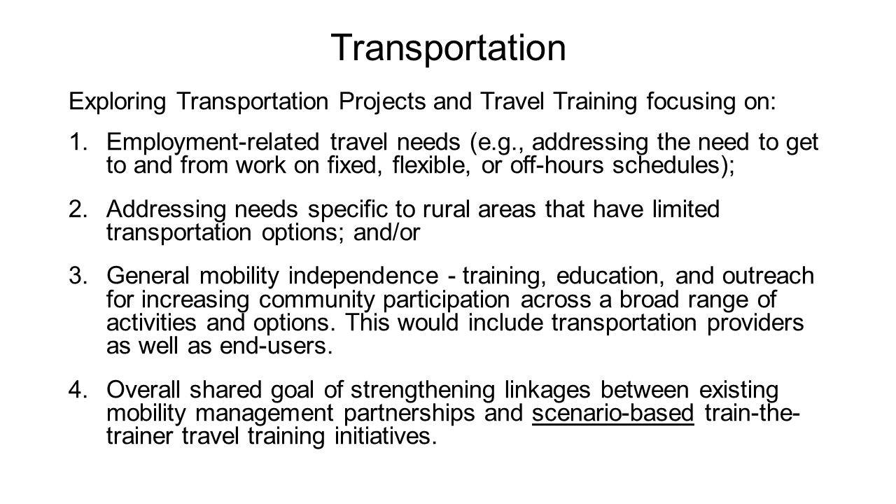 Transportation Exploring Transportation Projects and Travel Training focusing on: 1.Employment-related travel needs (e.g., addressing the need to get to and from work on fixed, flexible, or off-hours schedules); 2.Addressing needs specific to rural areas that have limited transportation options; and/or 3.General mobility independence - training, education, and outreach for increasing community participation across a broad range of activities and options.