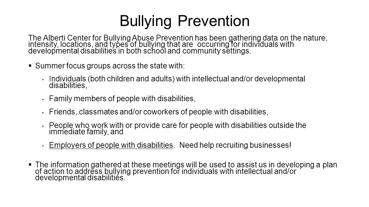 Bullying Prevention The Alberti Center for Bullying Abuse Prevention has been gathering data on the nature, intensity, locations, and types of bullying that are occurring for individuals with developmental disabilities in both school and community settings.