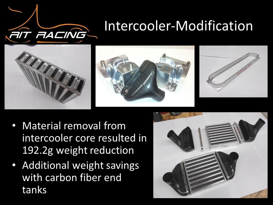 Intercooler-Modification Material removal from intercooler core resulted in 192.2g weight reduction Additional weight savings with carbon fiber end ta