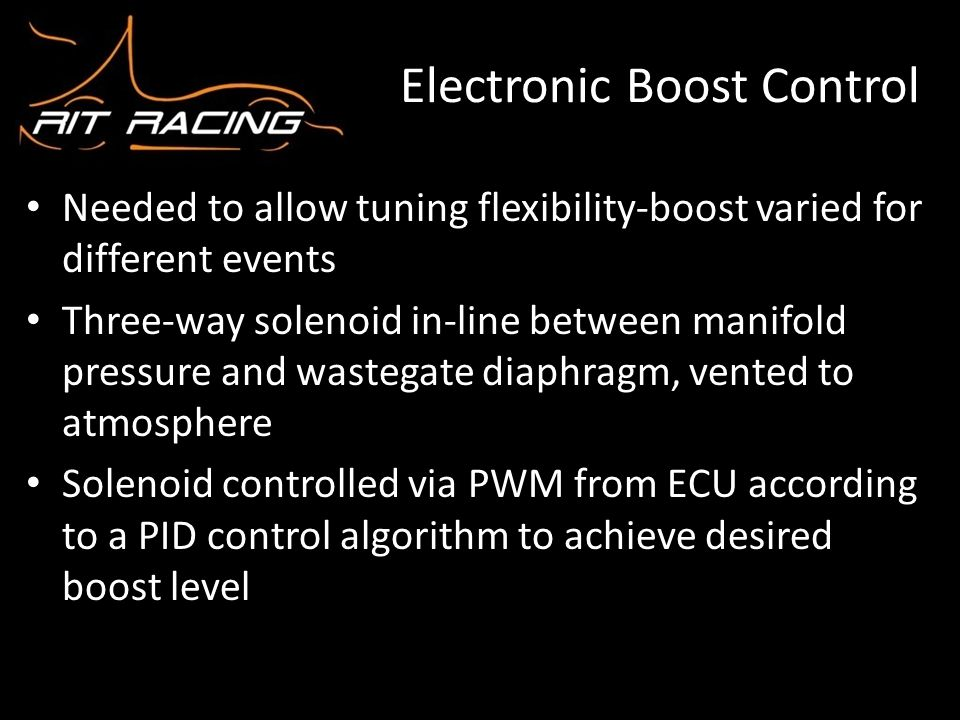 Electronic Boost Control Needed to allow tuning flexibility-boost varied for different events Three-way solenoid in-line between manifold pressure and
