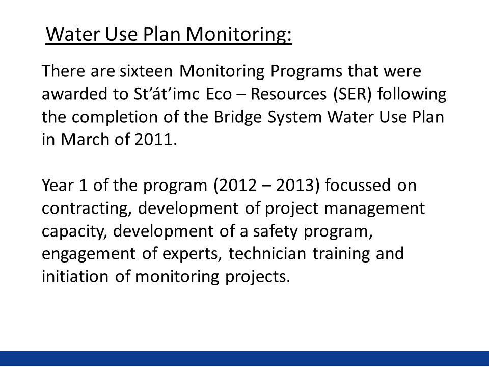 There are sixteen Monitoring Programs that were awarded to St'át'imc Eco – Resources (SER) following the completion of the Bridge System Water Use Plan in March of 2011.
