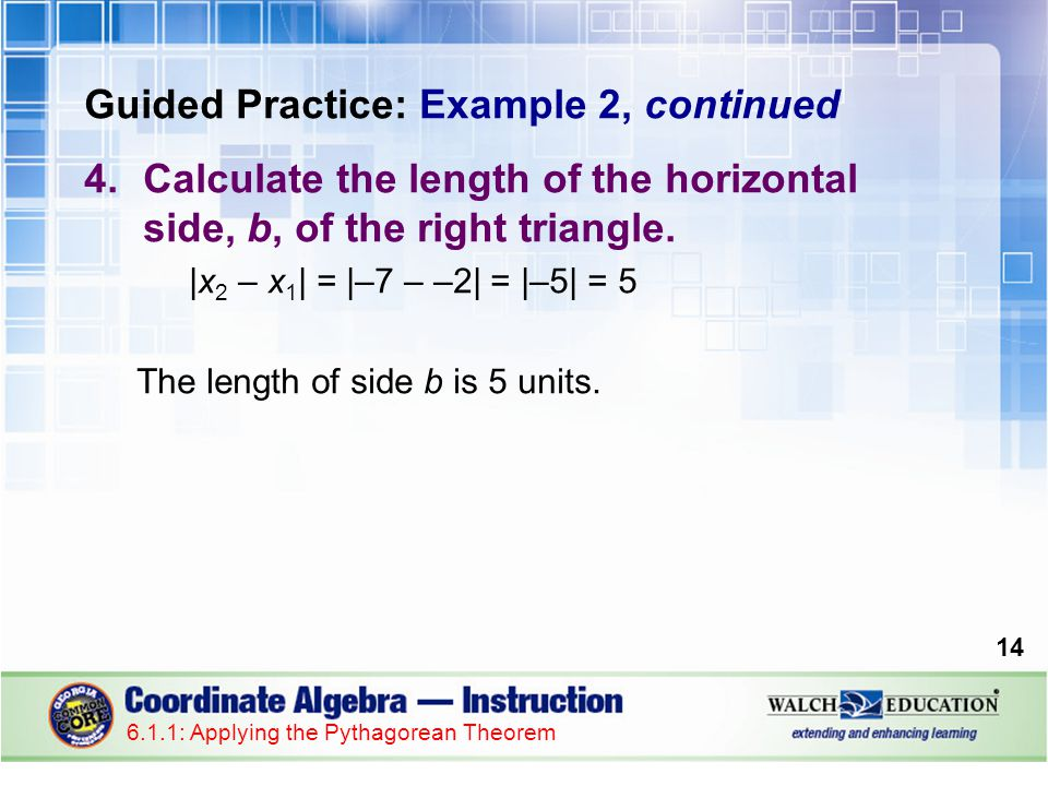 Guided Practice: Example 2, continued 5.Use the Pythagorean Theorem to calculate the length of the hypotenuse, c.