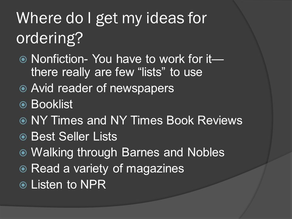 "Where do I get my ideas for ordering?  Nonfiction- You have to work for it— there really are few ""lists"" to use  Avid reader of newspapers  Booklis"