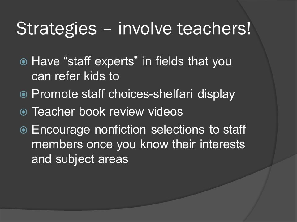 "Strategies – involve teachers!  Have ""staff experts"" in fields that you can refer kids to  Promote staff choices-shelfari display  Teacher book rev"