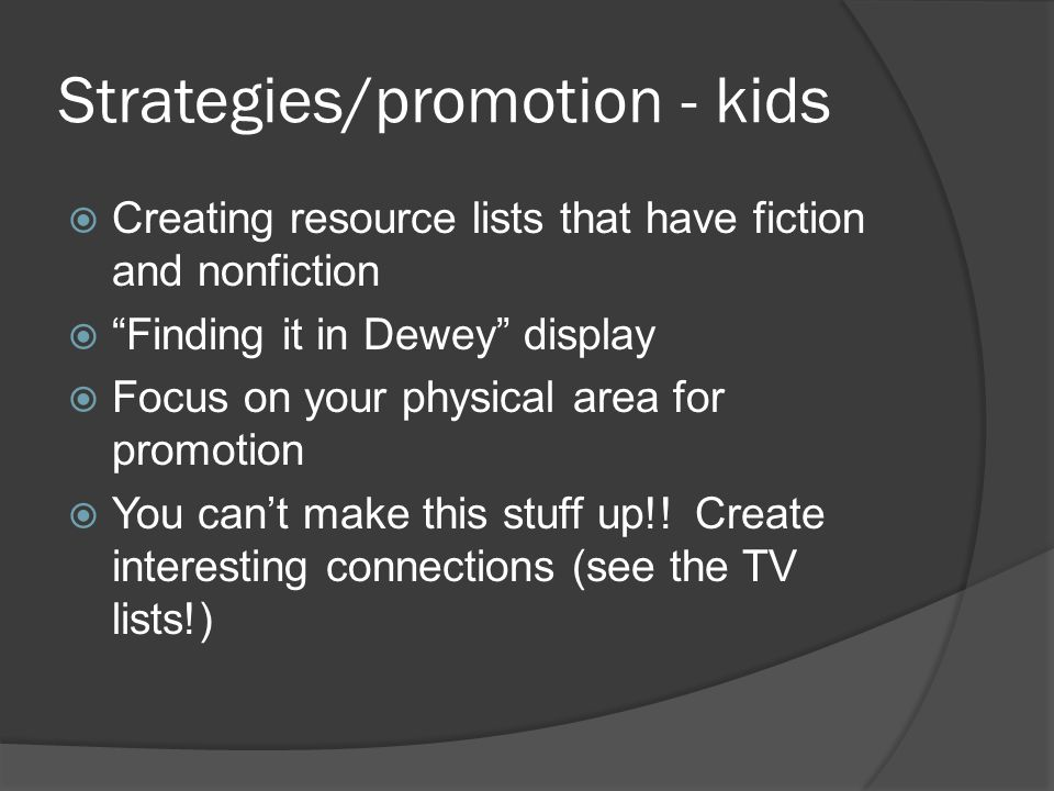 "Strategies/promotion - kids  Creating resource lists that have fiction and nonfiction  ""Finding it in Dewey"" display  Focus on your physical area f"
