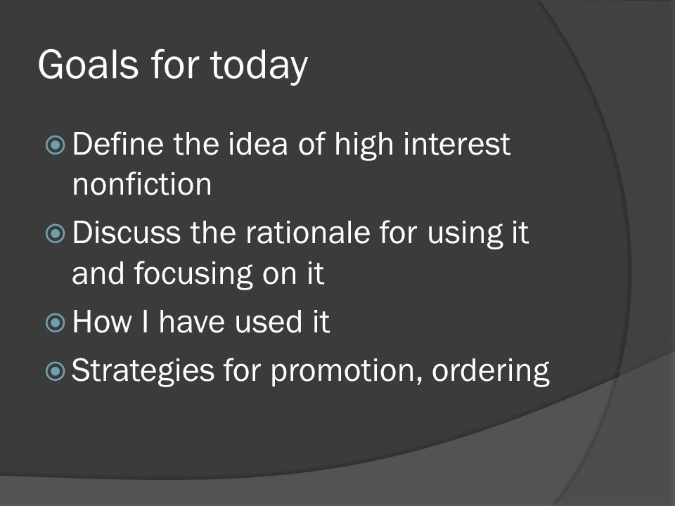 Goals for today  Define the idea of high interest nonfiction  Discuss the rationale for using it and focusing on it  How I have used it  Strategie