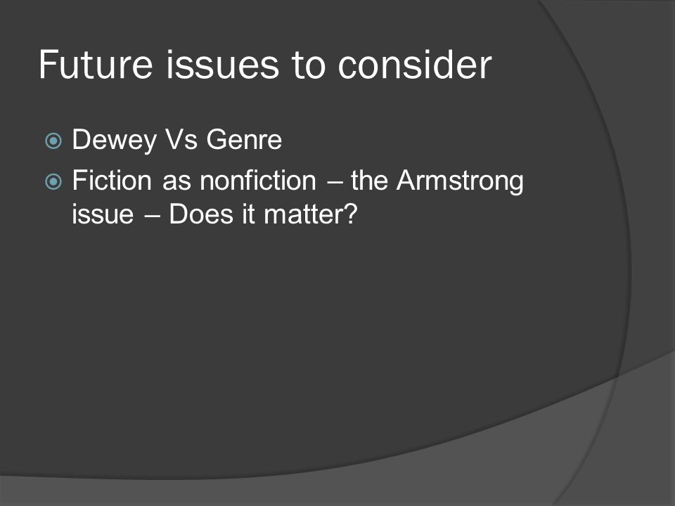 Future issues to consider  Dewey Vs Genre  Fiction as nonfiction – the Armstrong issue – Does it matter?