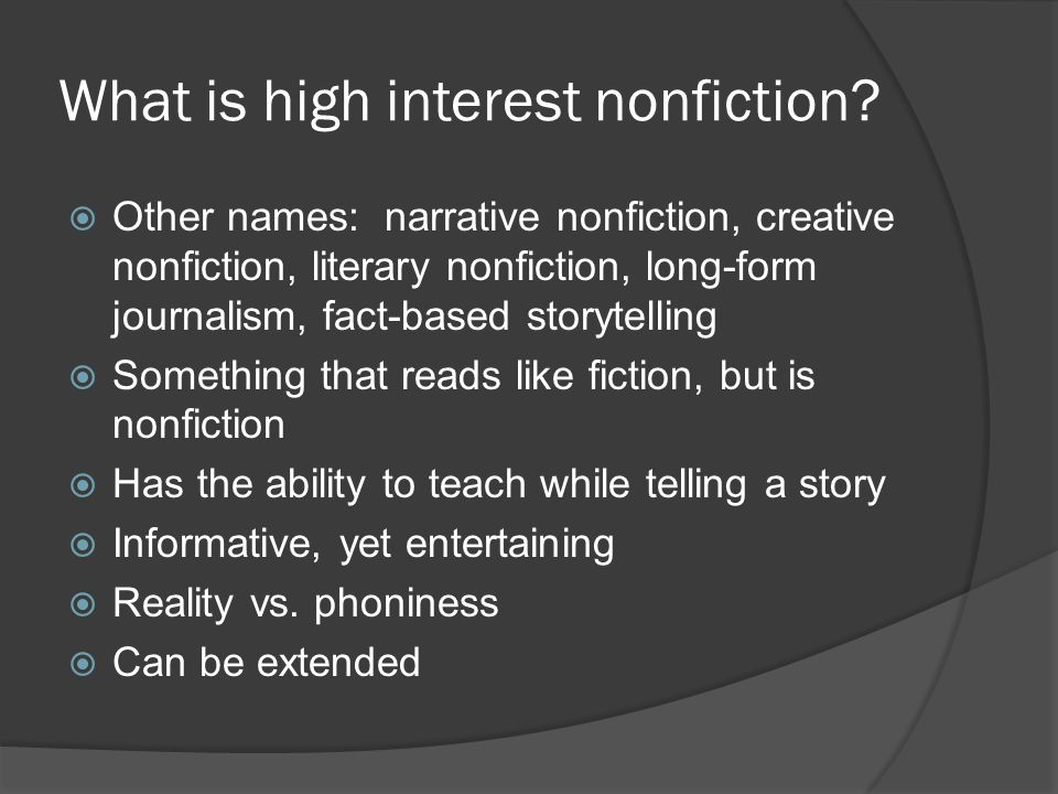 What is high interest nonfiction?  Other names: narrative nonfiction, creative nonfiction, literary nonfiction, long-form journalism, fact-based stor