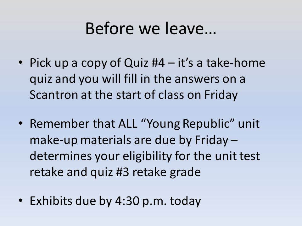 Before we leave… Pick up a copy of Quiz #4 – it's a take-home quiz and you will fill in the answers on a Scantron at the start of class on Friday Remember that ALL Young Republic unit make-up materials are due by Friday – determines your eligibility for the unit test retake and quiz #3 retake grade Exhibits due by 4:30 p.m.