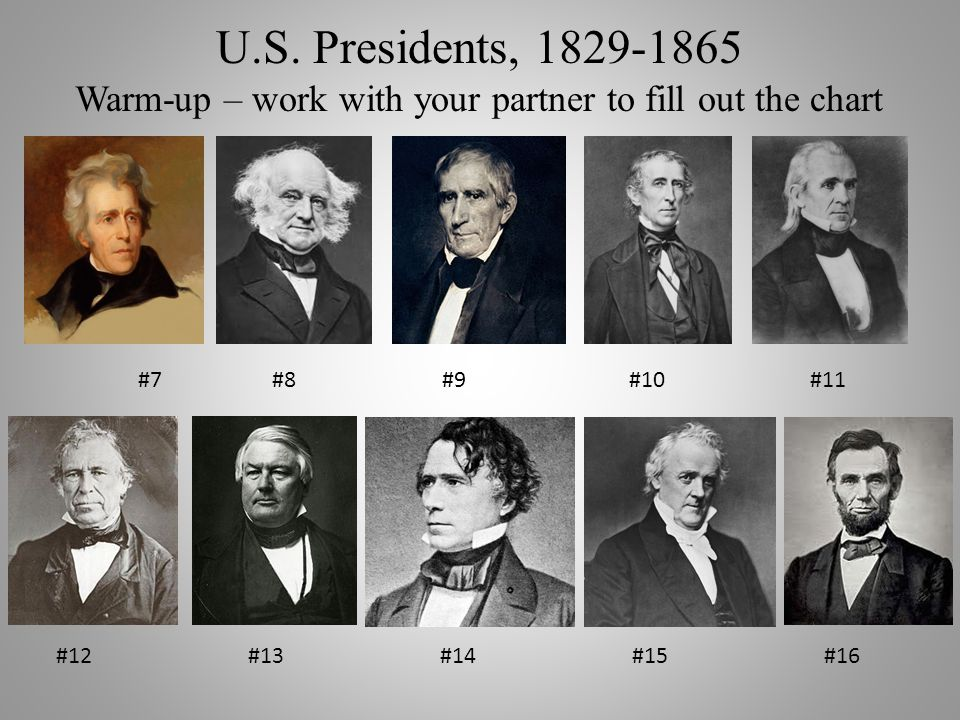 U.S. Presidents, 1829-1865 Warm-up – work with your partner to fill out the chart #7 #8 #9 #10#11 #12#13#14#15#16