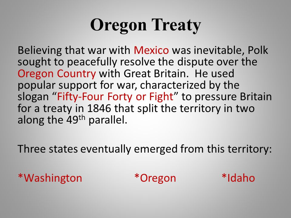 Oregon Treaty Believing that war with Mexico was inevitable, Polk sought to peacefully resolve the dispute over the Oregon Country with Great Britain.