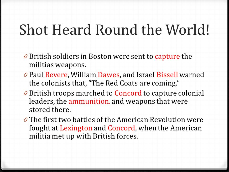 Shot Heard Round the World! 0 British soldiers in Boston were sent to capture the militias weapons. 0 Paul Revere, William Dawes, and Israel Bissell w