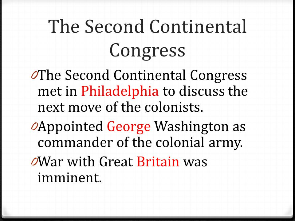 The Second Continental Congress 0 The Second Continental Congress met in Philadelphia to discuss the next move of the colonists. 0 Appointed George Wa