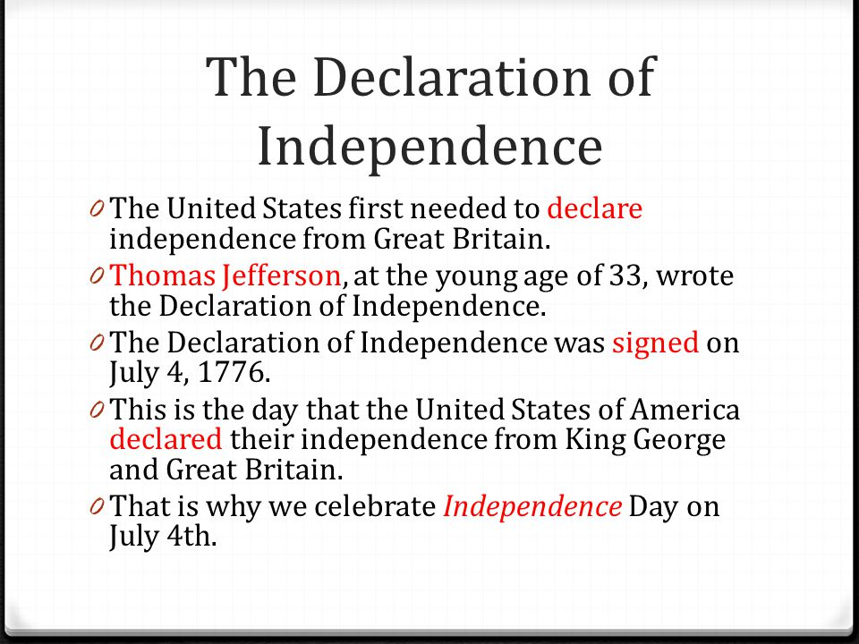 The Declaration of Independence 0 The United States first needed to declare independence from Great Britain. 0 Thomas Jefferson, at the young age of 3