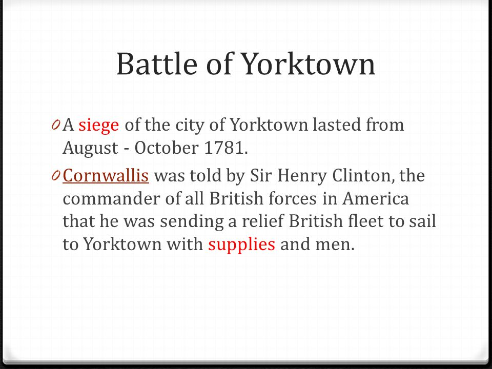 Battle of Yorktown 0 A siege of the city of Yorktown lasted from August - October 1781. 0 Cornwallis was told by Sir Henry Clinton, the commander of a