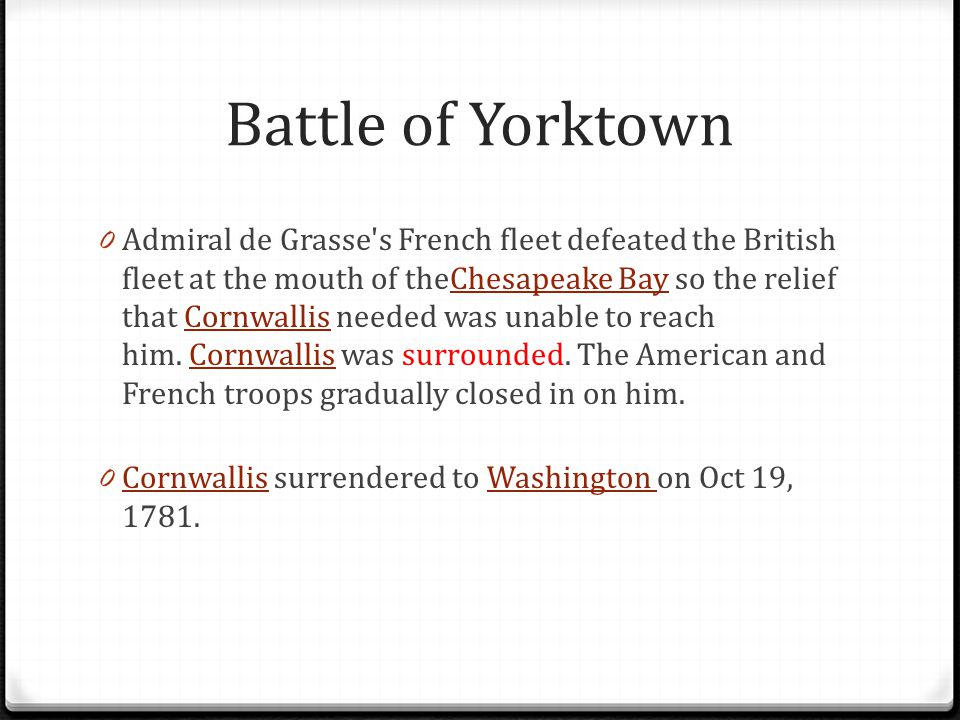 Battle of Yorktown 0 Admiral de Grasse's French fleet defeated the British fleet at the mouth of theChesapeake Bay so the relief that Cornwallis neede
