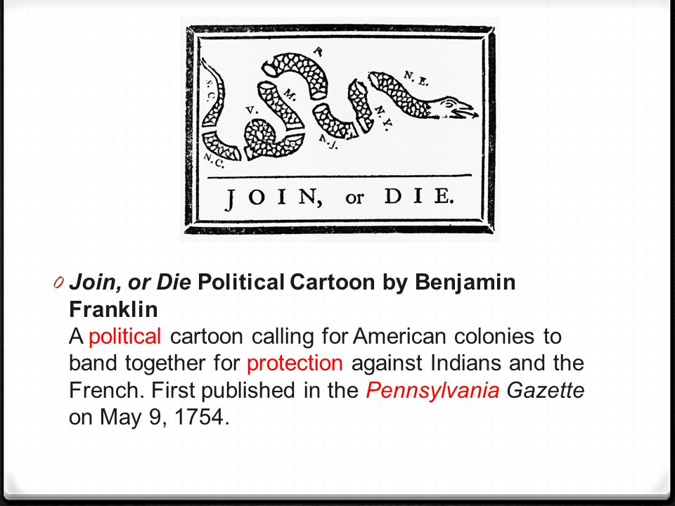 0 Join, or Die Political Cartoon by Benjamin Franklin A political cartoon calling for American colonies to band together for protection against Indian