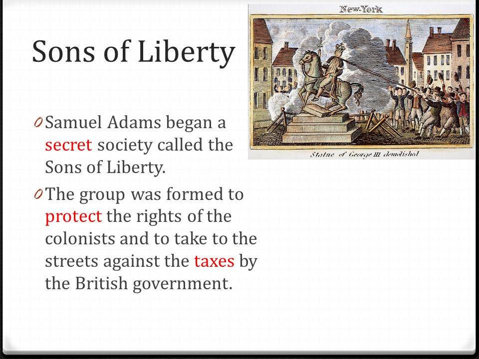 Sons of Liberty 0 Samuel Adams began a secret society called the Sons of Liberty. 0 The group was formed to protect the rights of the colonists and to